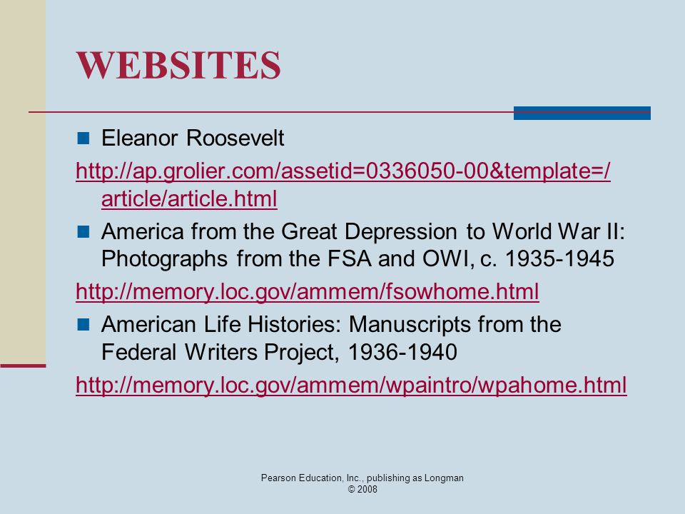 Pearson Education, Inc., publishing as Longman © 2008 WEBSITES Eleanor Roosevelt http://ap.grolier.com/assetid=0336050-00&template=/ article/article.html America from the Great Depression to World War II: Photographs from the FSA and OWI, c.