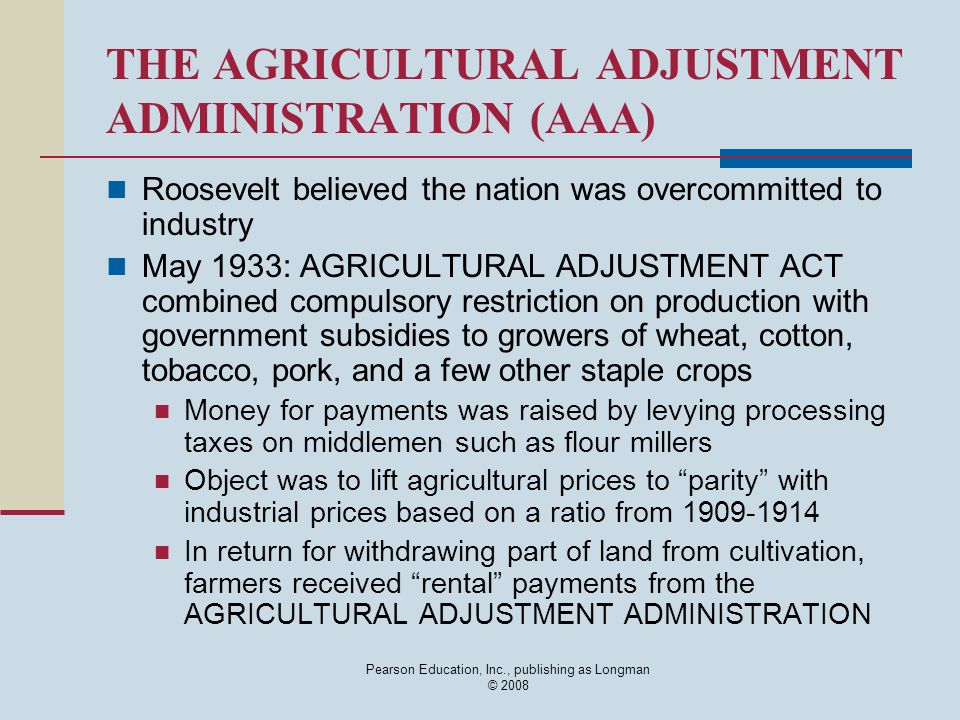 Pearson Education, Inc., publishing as Longman © 2008 THE AGRICULTURAL ADJUSTMENT ADMINISTRATION (AAA) Roosevelt believed the nation was overcommitted