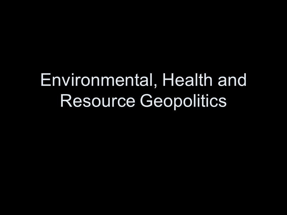 Environmental, Health and Resource Geopolitics