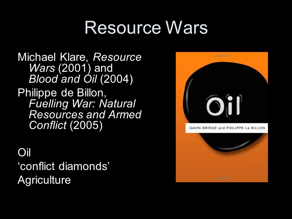 Resource Wars Michael Klare, Resource Wars (2001) and Blood and Oil (2004) Philippe de Billon, Fuelling War: Natural Resources and Armed Conflict (200