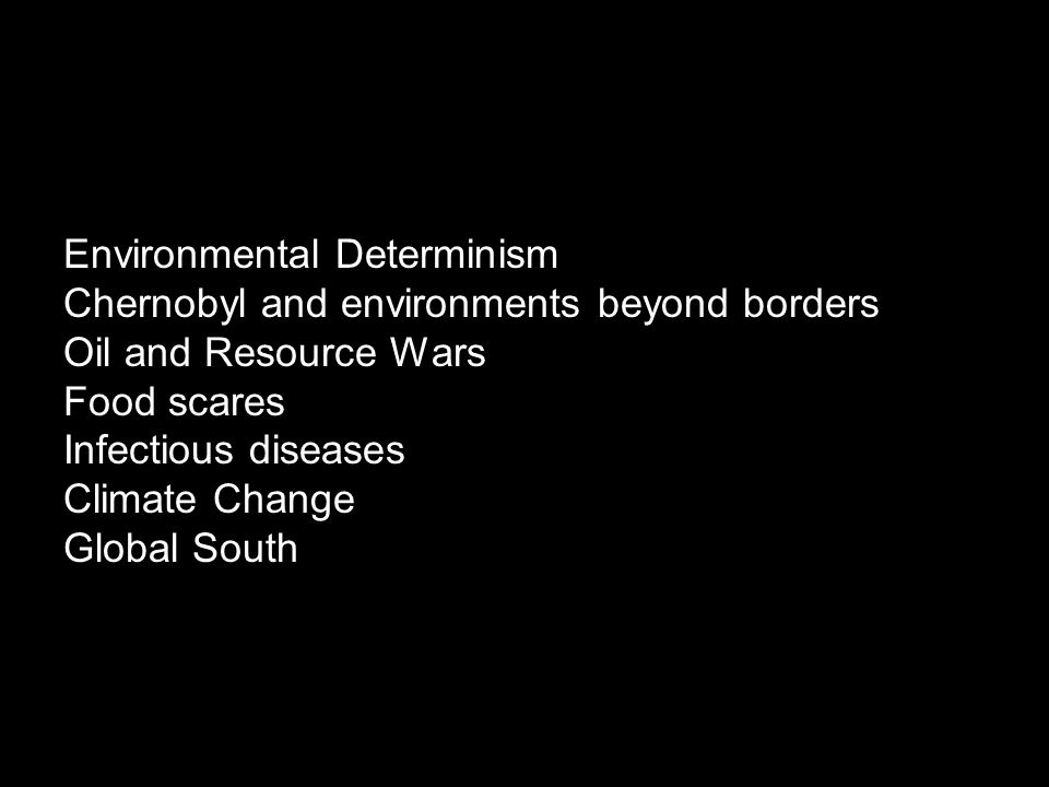 Environmental Determinism Chernobyl and environments beyond borders Oil and Resource Wars Food scares Infectious diseases Climate Change Global South