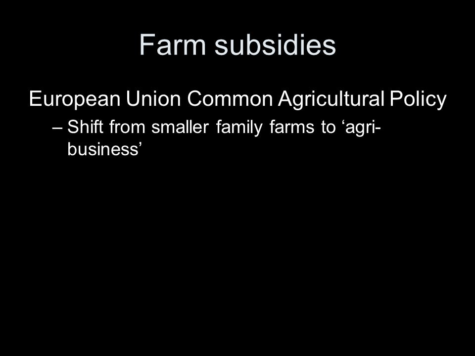 Farm subsidies European Union Common Agricultural Policy –Shift from smaller family farms to 'agri- business'