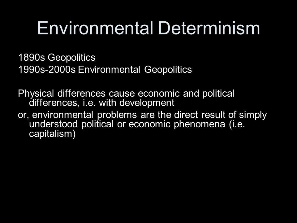 Environmental Determinism 1890s Geopolitics 1990s-2000s Environmental Geopolitics Physical differences cause economic and political differences, i.e.