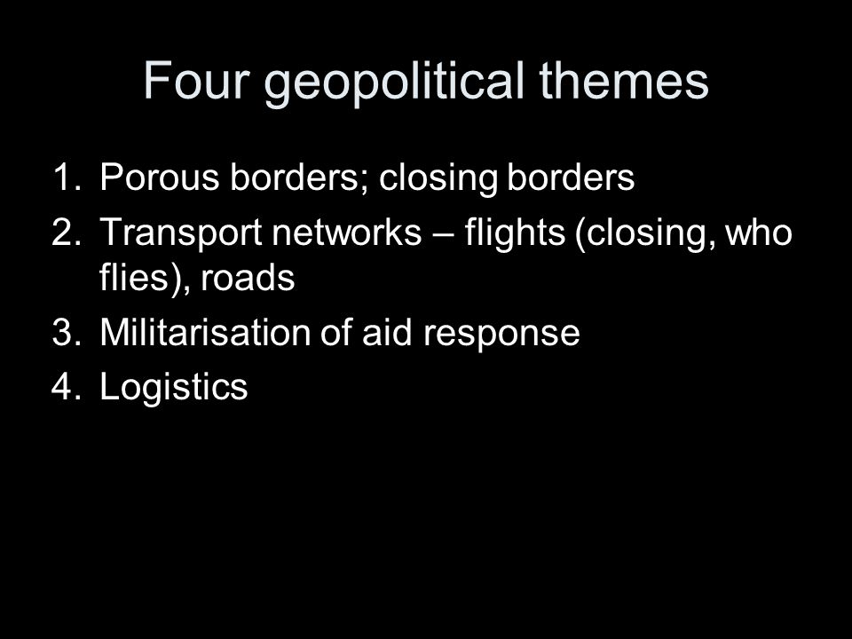 Four geopolitical themes 1.Porous borders; closing borders 2.Transport networks – flights (closing, who flies), roads 3.Militarisation of aid response 4.Logistics