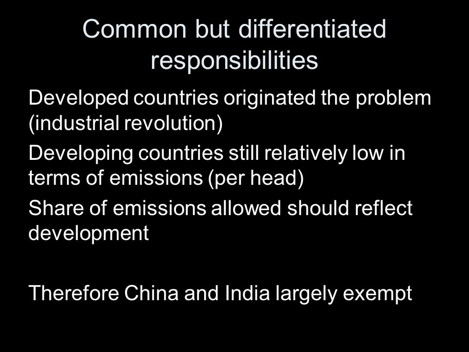 Common but differentiated responsibilities Developed countries originated the problem (industrial revolution) Developing countries still relatively lo