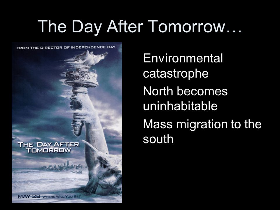 The Day After Tomorrow… Environmental catastrophe North becomes uninhabitable Mass migration to the south