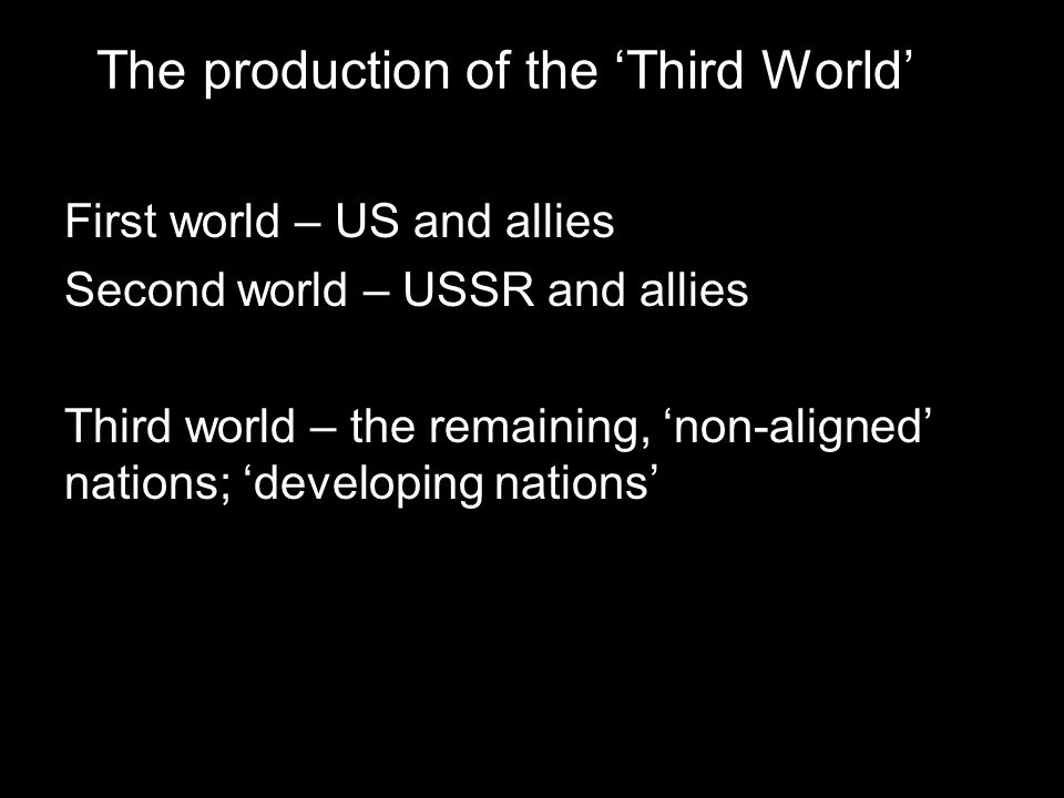 The production of the 'Third World' First world – US and allies Second world – USSR and allies Third world – the remaining, 'non-aligned' nations; 'de