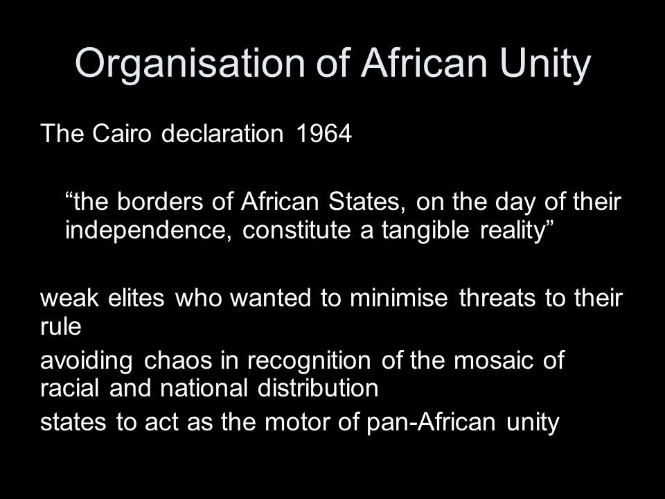 Organisation of African Unity The Cairo declaration 1964 the borders of African States, on the day of their independence, constitute a tangible reality weak elites who wanted to minimise threats to their rule avoiding chaos in recognition of the mosaic of racial and national distribution states to act as the motor of pan-African unity
