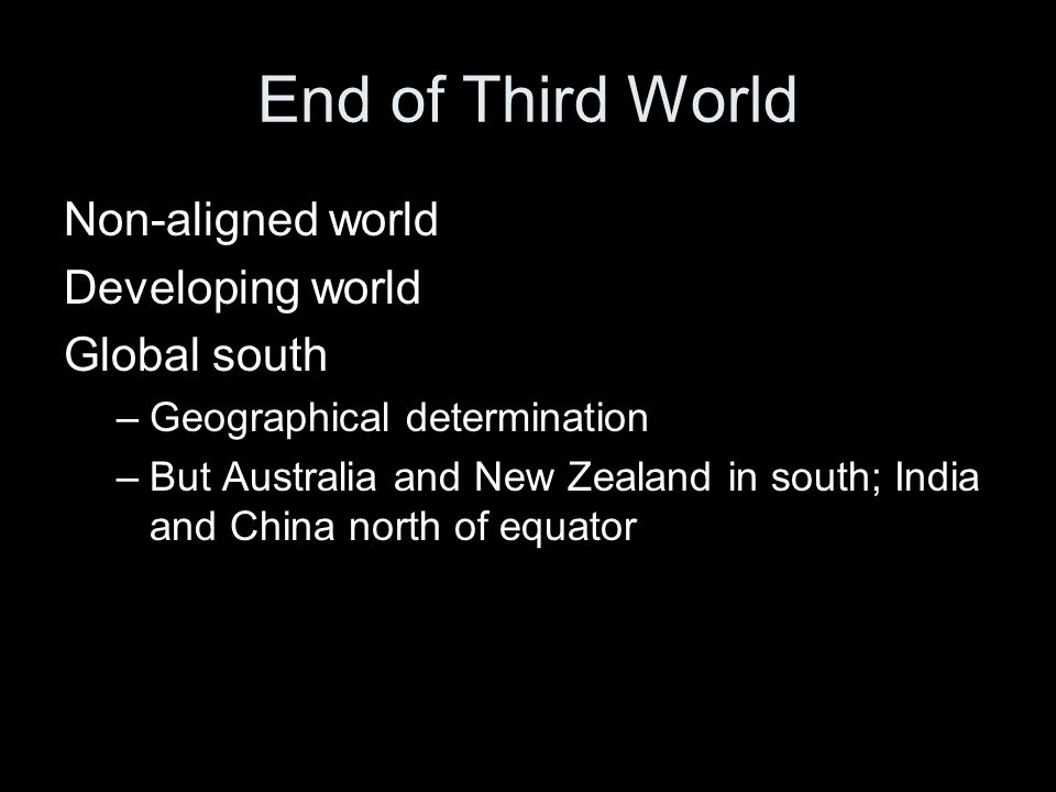 End of Third World Non-aligned world Developing world Global south –Geographical determination –But Australia and New Zealand in south; India and China north of equator