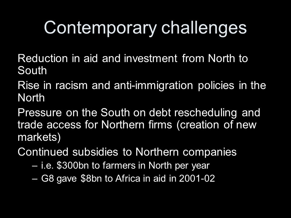 Contemporary challenges Reduction in aid and investment from North to South Rise in racism and anti-immigration policies in the North Pressure on the