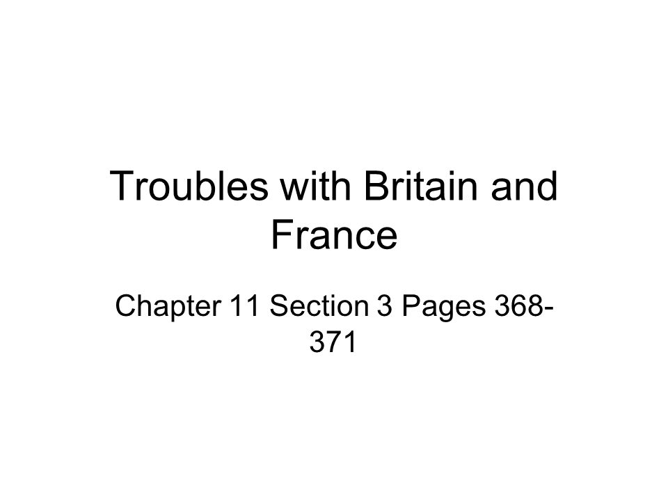 Troubles with Britain and France Chapter 11 Section 3 Pages 368- 371