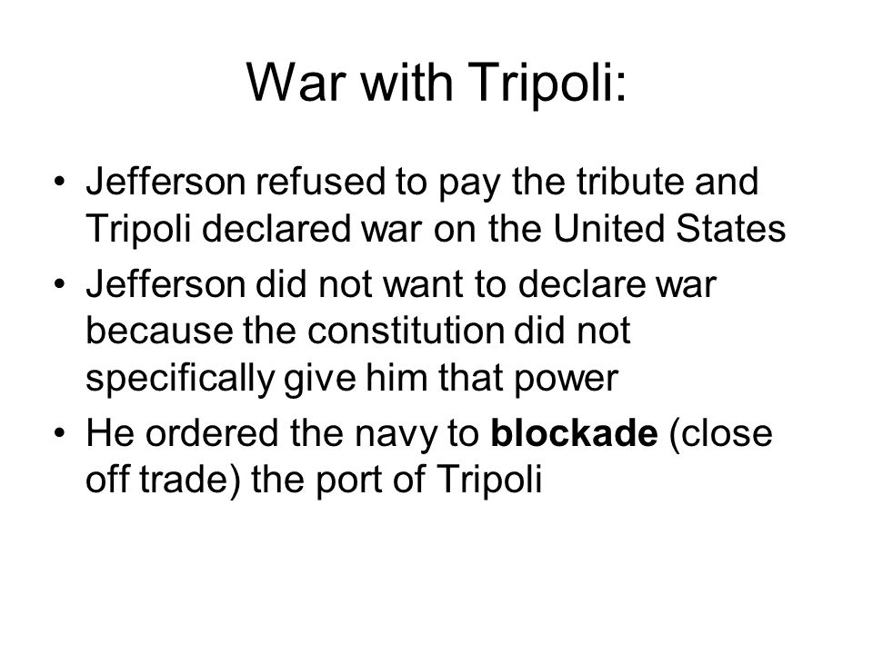 War with Tripoli: Jefferson refused to pay the tribute and Tripoli declared war on the United States Jefferson did not want to declare war because the constitution did not specifically give him that power He ordered the navy to blockade (close off trade) the port of Tripoli