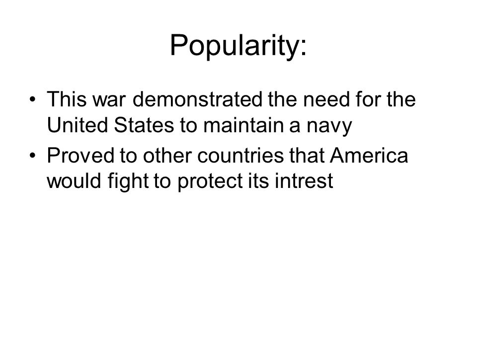 Popularity: This war demonstrated the need for the United States to maintain a navy Proved to other countries that America would fight to protect its intrest