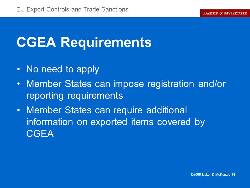 EU Export Controls and Trade Sanctions ©2006 Baker & McKenzie 14 CGEA Requirements No need to apply Member States can impose registration and/or reporting requirements Member States can require additional information on exported items covered by CGEA