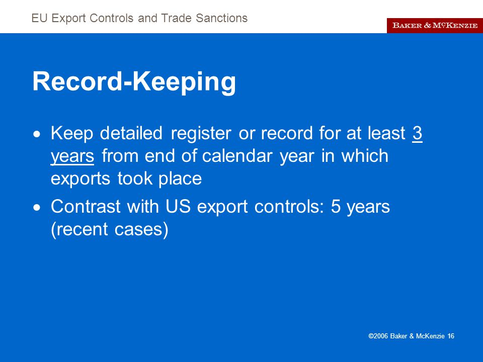 EU Export Controls and Trade Sanctions ©2006 Baker & McKenzie 16 Record-Keeping  Keep detailed register or record for at least 3 years from end of calendar year in which exports took place  Contrast with US export controls: 5 years (recent cases)