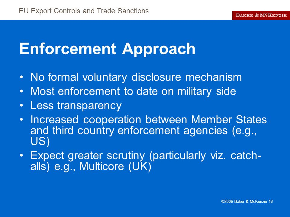 EU Export Controls and Trade Sanctions ©2006 Baker & McKenzie 18 Enforcement Approach No formal voluntary disclosure mechanism Most enforcement to date on military side Less transparency Increased cooperation between Member States and third country enforcement agencies (e.g., US) Expect greater scrutiny (particularly viz.