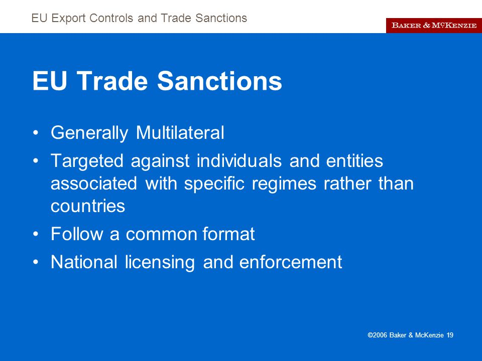 EU Export Controls and Trade Sanctions ©2006 Baker & McKenzie 19 EU Trade Sanctions Generally Multilateral Targeted against individuals and entities associated with specific regimes rather than countries Follow a common format National licensing and enforcement