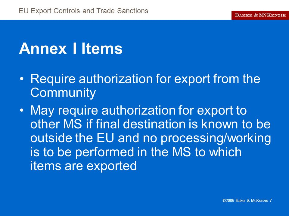 EU Export Controls and Trade Sanctions ©2006 Baker & McKenzie 7 Annex I Items Require authorization for export from the Community May require authorization for export to other MS if final destination is known to be outside the EU and no processing/working is to be performed in the MS to which items are exported