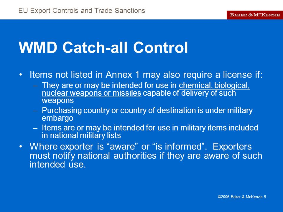 EU Export Controls and Trade Sanctions ©2006 Baker & McKenzie 9 WMD Catch-all Control Items not listed in Annex 1 may also require a license if: –They are or may be intended for use in chemical, biological, nuclear weapons or missiles capable of delivery of such weapons –Purchasing country or country of destination is under military embargo –Items are or may be intended for use in military items included in national military lists Where exporter is aware or is informed .