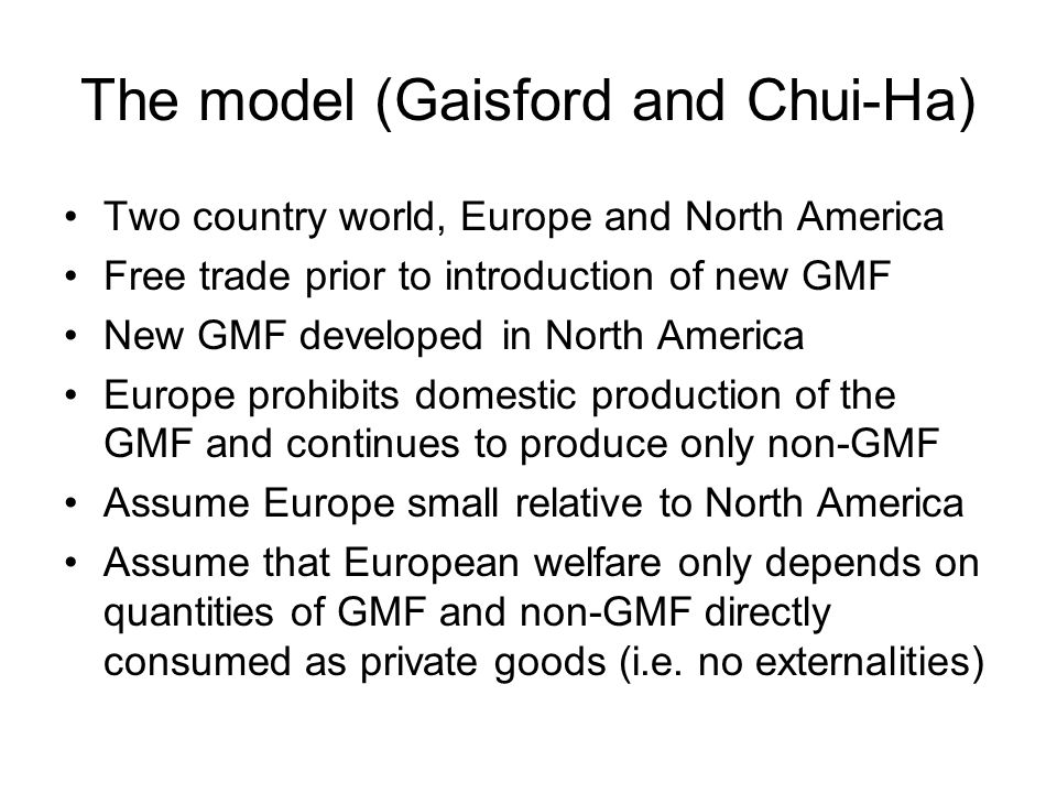 The model (Gaisford and Chui-Ha) Two country world, Europe and North America Free trade prior to introduction of new GMF New GMF developed in North America Europe prohibits domestic production of the GMF and continues to produce only non-GMF Assume Europe small relative to North America Assume that European welfare only depends on quantities of GMF and non-GMF directly consumed as private goods (i.e.