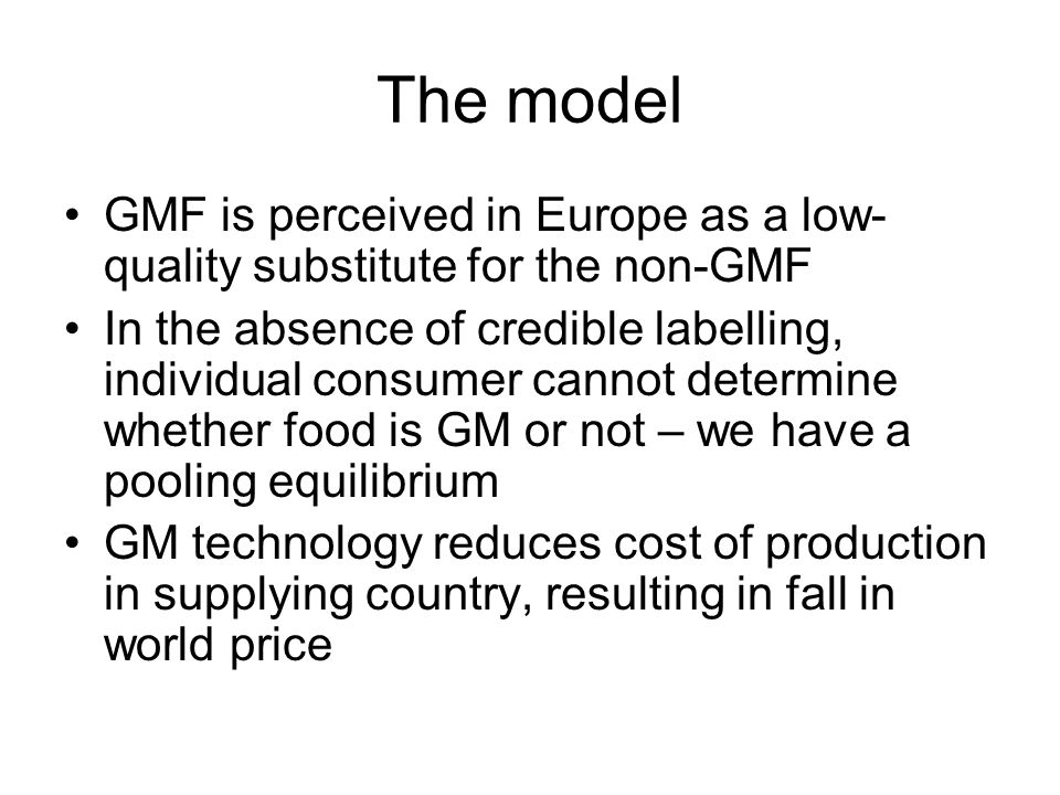The model GMF is perceived in Europe as a low- quality substitute for the non-GMF In the absence of credible labelling, individual consumer cannot determine whether food is GM or not – we have a pooling equilibrium GM technology reduces cost of production in supplying country, resulting in fall in world price