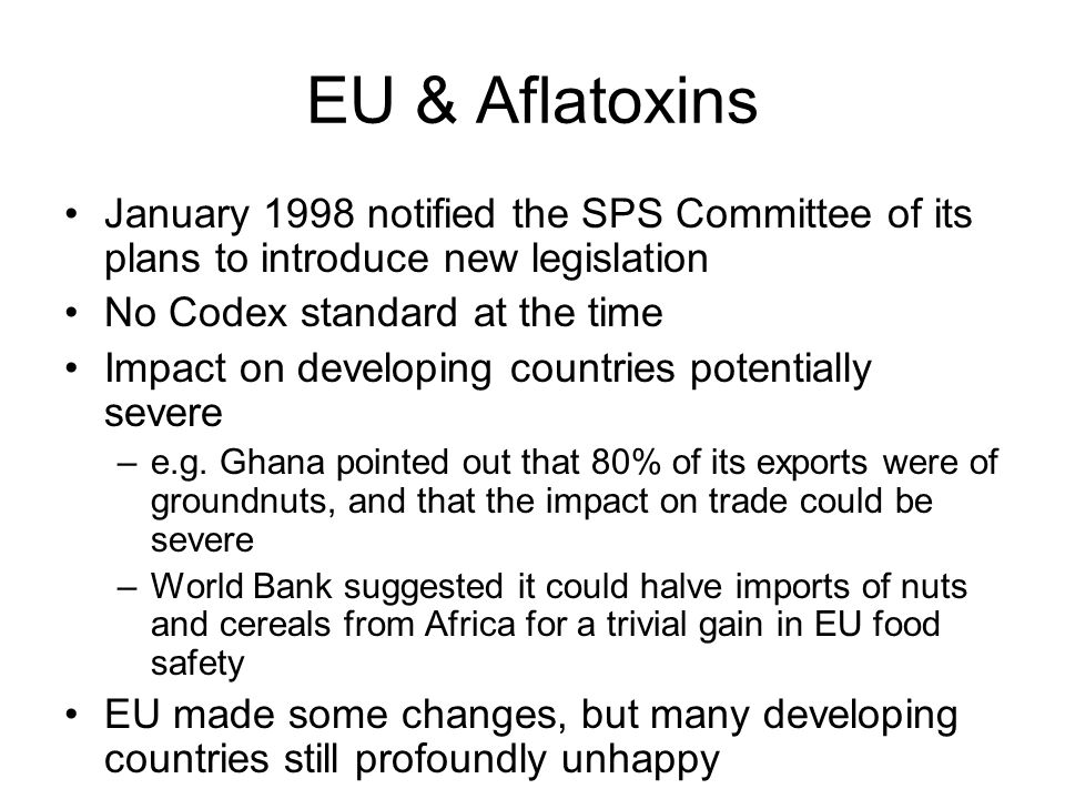 EU & Aflatoxins January 1998 notified the SPS Committee of its plans to introduce new legislation No Codex standard at the time Impact on developing countries potentially severe –e.g.