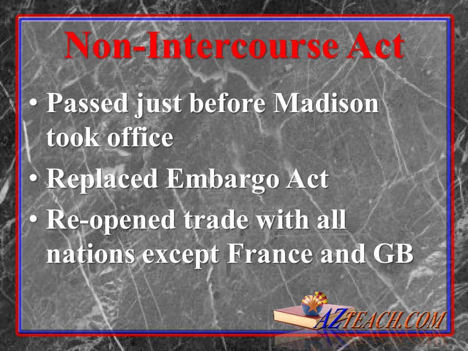 Non-Intercourse Act Passed just before Madison took office Passed just before Madison took office Replaced Embargo Act Replaced Embargo Act Re-opened trade with all nations except France and GB Re-opened trade with all nations except France and GB