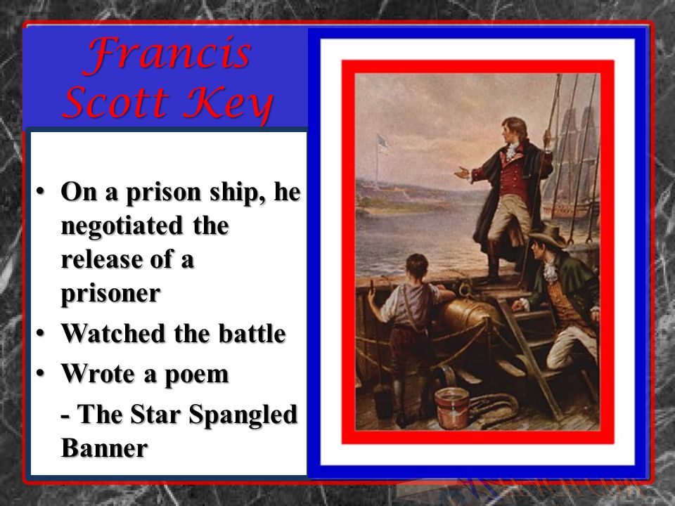 Francis Scott Key On a prison ship, he negotiated the release of a prisoner On a prison ship, he negotiated the release of a prisoner Watched the battle Watched the battle Wrote a poem Wrote a poem - The Star Spangled Banner