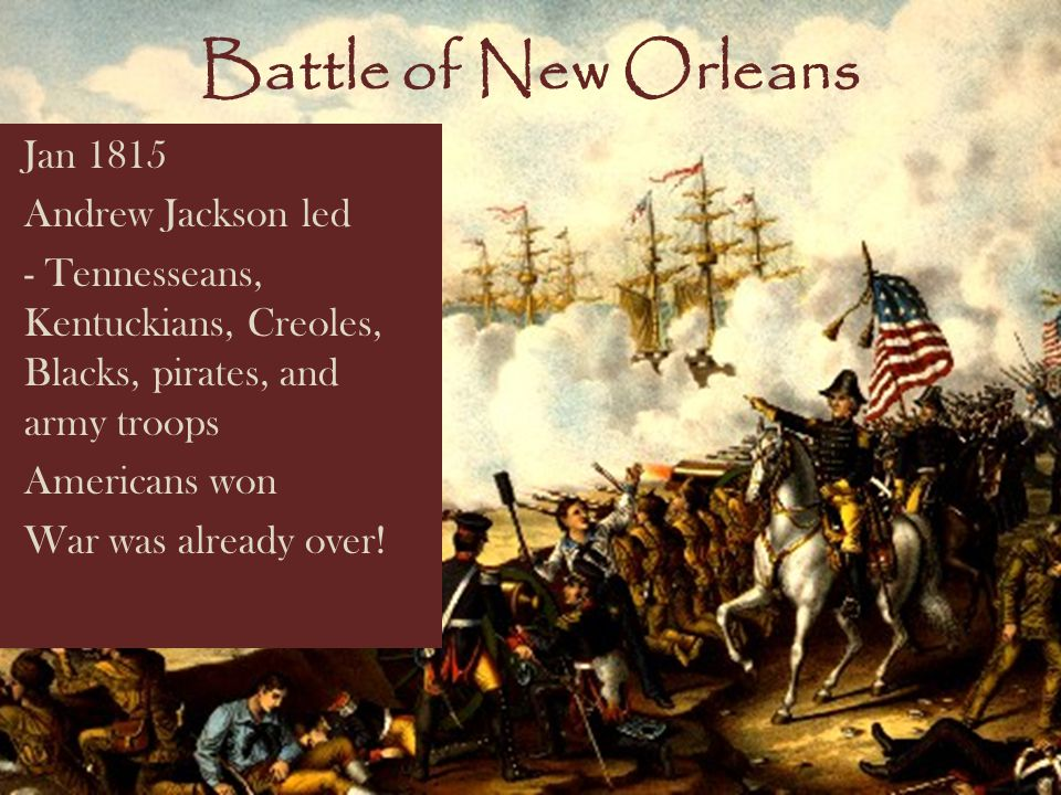 Battle of New Orleans Jan 1815 Andrew Jackson led - Tennesseans, Kentuckians, Creoles, Blacks, pirates, and army troops Americans won War was already