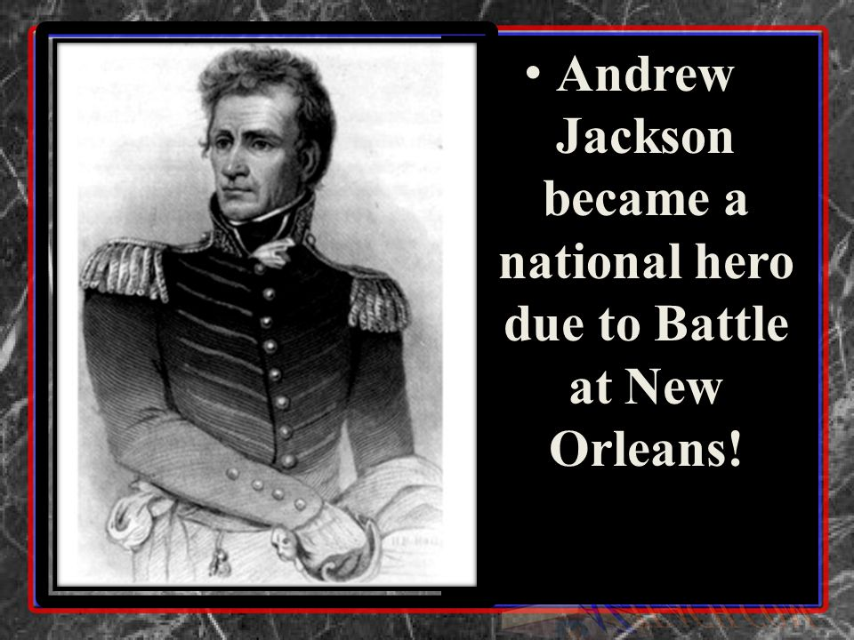 Andrew Jackson became a national hero due to Battle at New Orleans! Andrew Jackson became a national hero due to Battle at New Orleans!