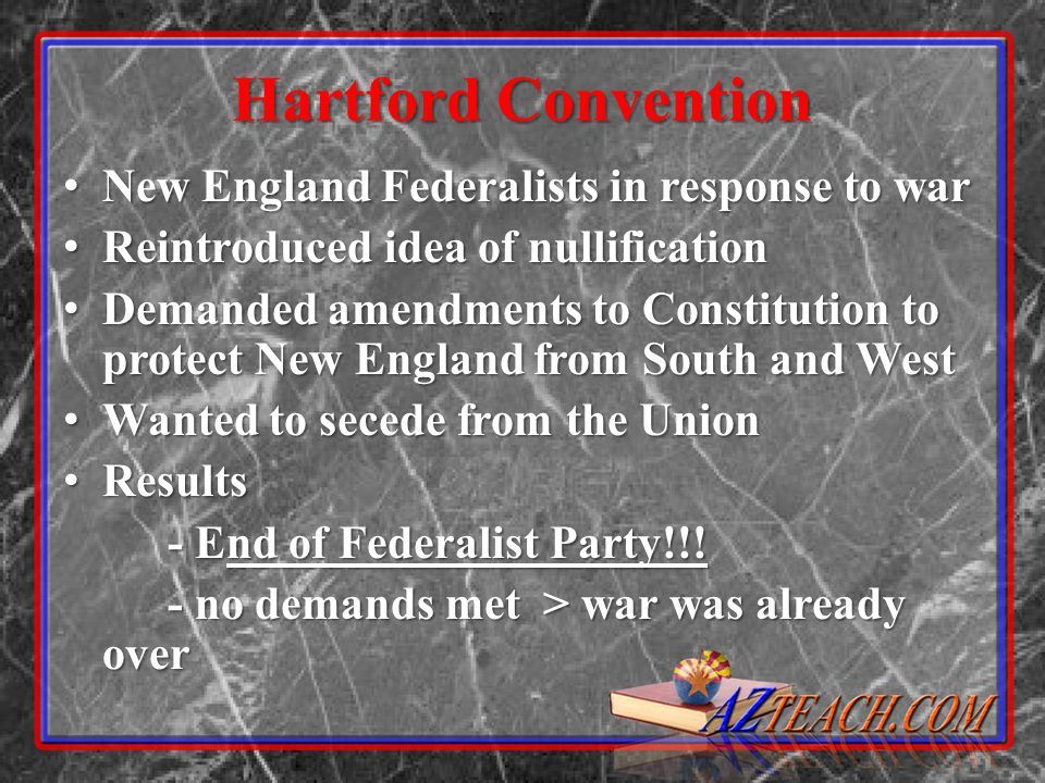 Hartford Convention New England Federalists in response to war New England Federalists in response to war Reintroduced idea of nullification Reintroduced idea of nullification Demanded amendments to Constitution to protect New England from South and West Demanded amendments to Constitution to protect New England from South and West Wanted to secede from the Union Wanted to secede from the Union Results Results - End of Federalist Party!!.