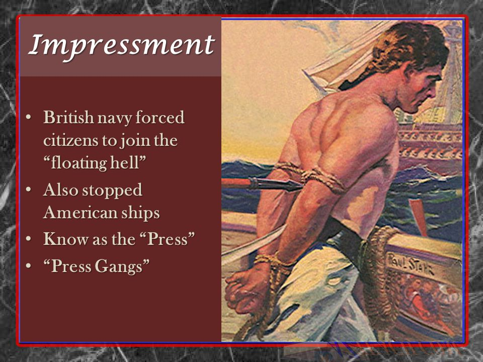 Impressment British navy forced citizens to join the floating hell British navy forced citizens to join the floating hell Also stopped American ships Also stopped American ships Know as the Press Know as the Press Press Gangs Press Gangs