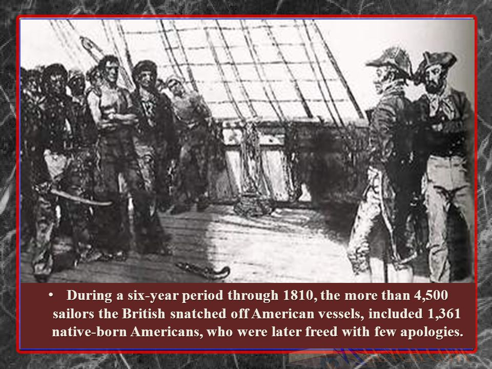 During a six-year period through 1810, the more than 4,500 sailors the British snatched off American vessels, included 1,361 native-born Americans, who were later freed with few apologies.