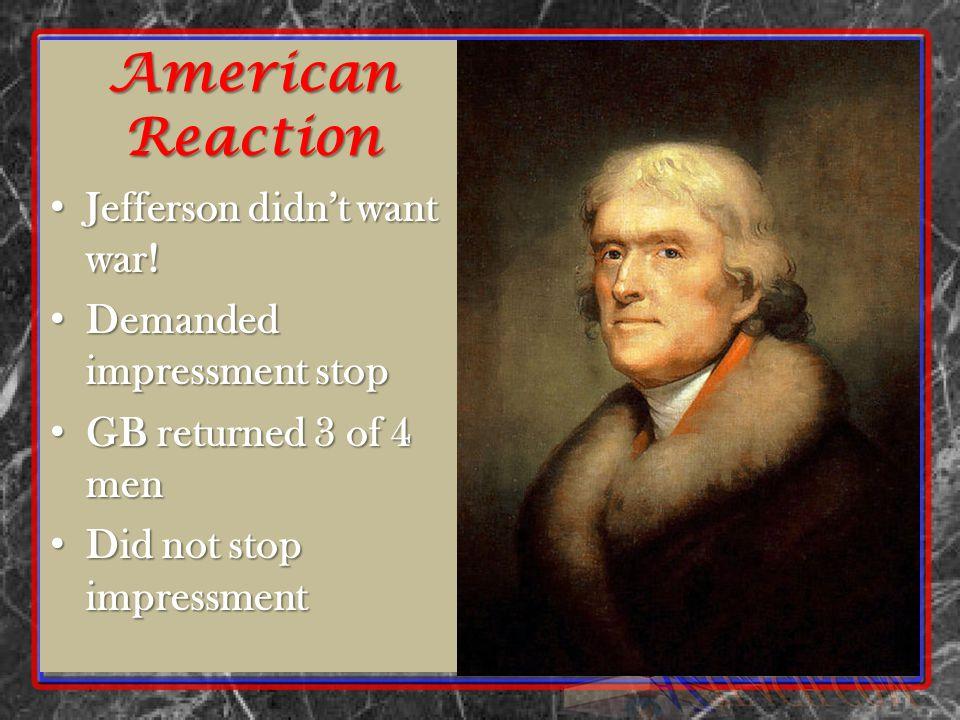 American Reaction Jefferson didn't want war. Jefferson didn't want war.