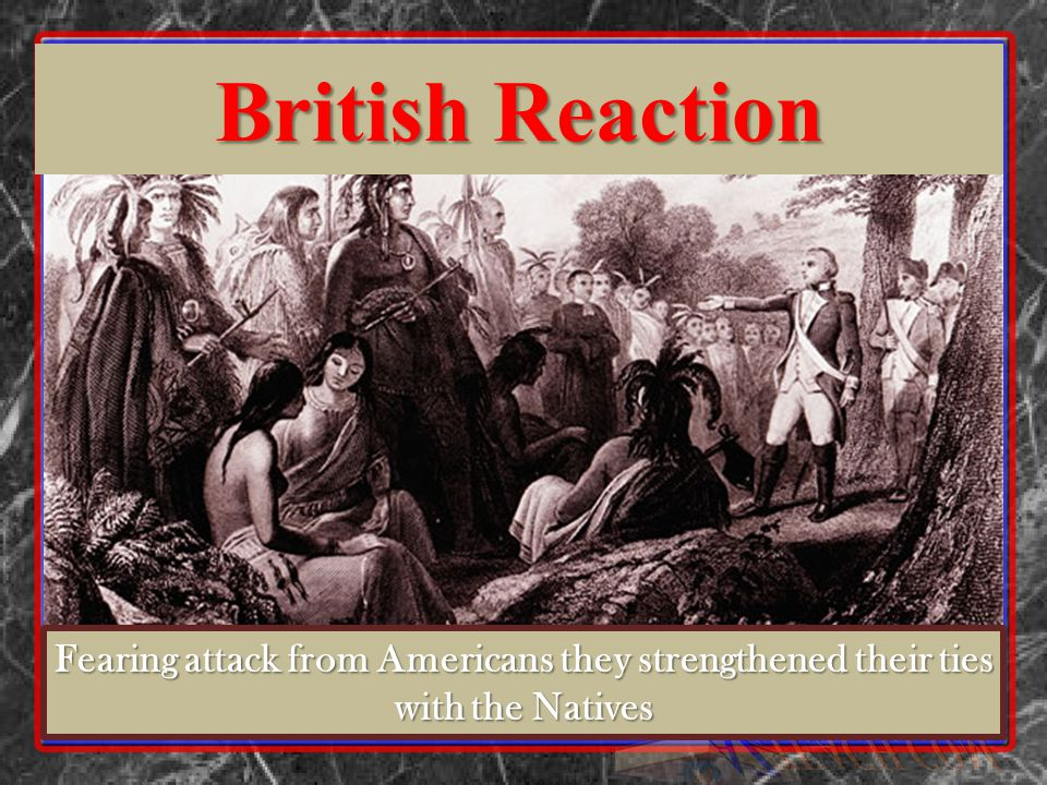 Fearing attack from Americans they strengthened their ties with the Natives British Reaction