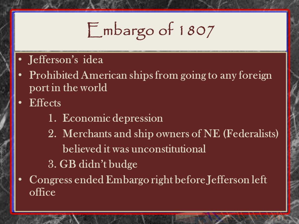 Embargo of 1807 Jefferson's idea Prohibited American ships from going to any foreign port in the world Effects 1.