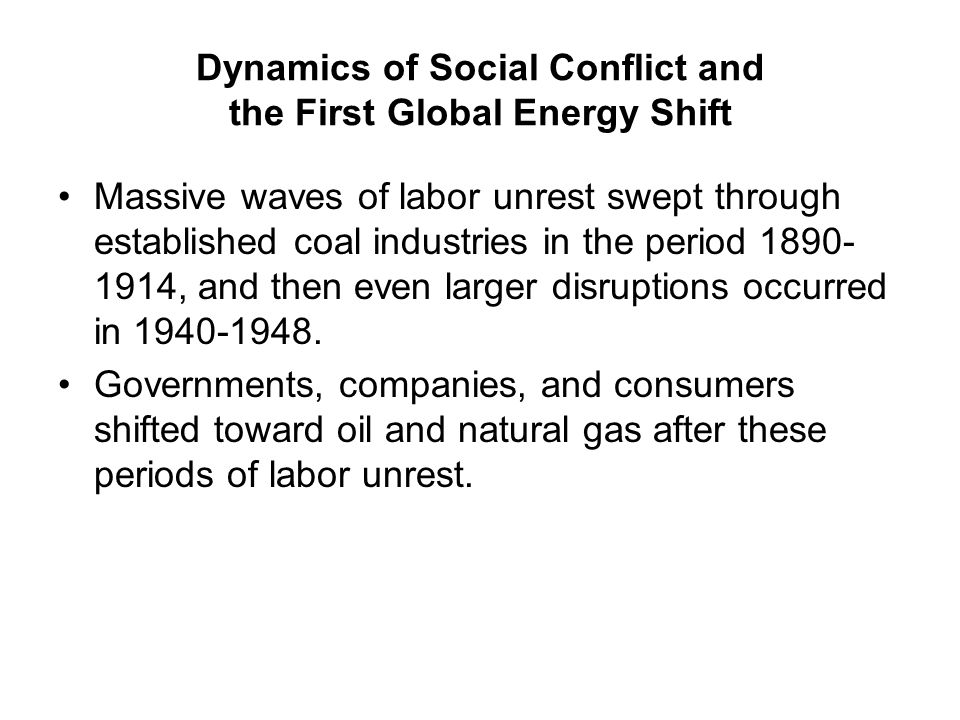 Dynamics of Social Conflict and the First Global Energy Shift Massive waves of labor unrest swept through established coal industries in the period 1890- 1914, and then even larger disruptions occurred in 1940-1948.