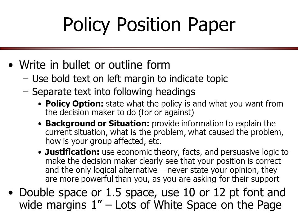 Policy Position Paper Write in bullet or outline form –Use bold text on left margin to indicate topic –Separate text into following headings Policy Option: state what the policy is and what you want from the decision maker to do (for or against) Background or Situation: provide information to explain the current situation, what is the problem, what caused the problem, how is your group affected, etc.