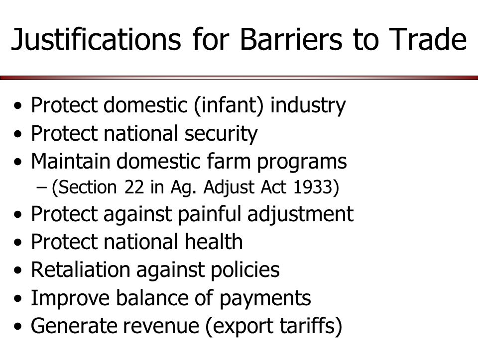 Justifications for Barriers to Trade Protect domestic (infant) industry Protect national security Maintain domestic farm programs –(Section 22 in Ag.