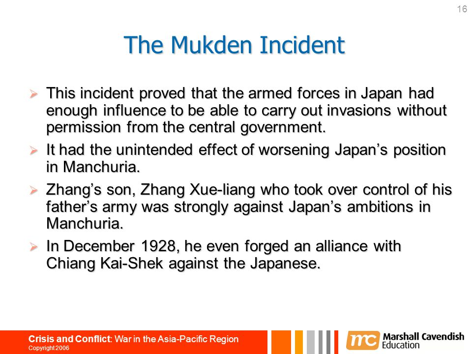 16 Crisis and Conflict: War in the Asia-Pacific Region Copyright 2006 The Mukden Incident  This incident proved that the armed forces in Japan had en
