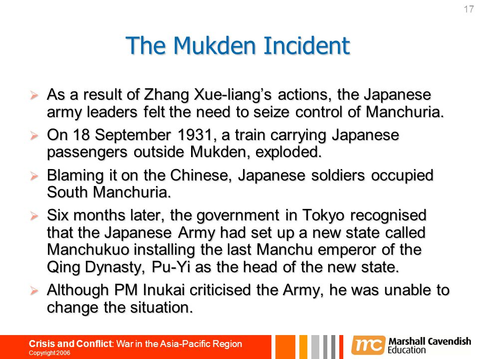 17 Crisis and Conflict: War in the Asia-Pacific Region Copyright 2006  As a result of Zhang Xue-liang's actions, the Japanese army leaders felt the need to seize control of Manchuria.