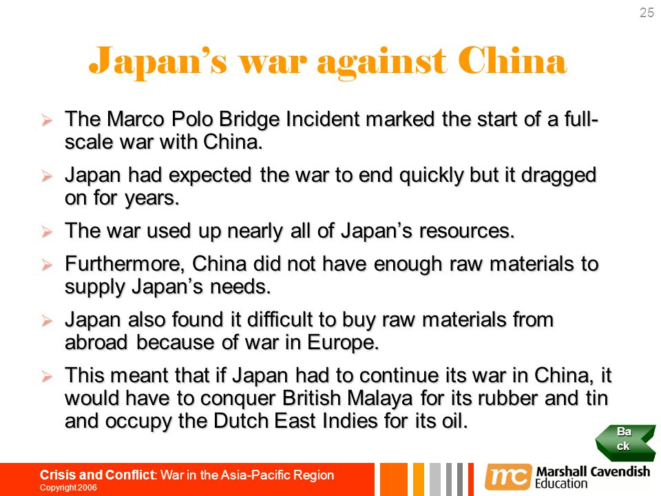 25 Crisis and Conflict: War in the Asia-Pacific Region Copyright 2006 Japan's war against China  The Marco Polo Bridge Incident marked the start of a full- scale war with China.