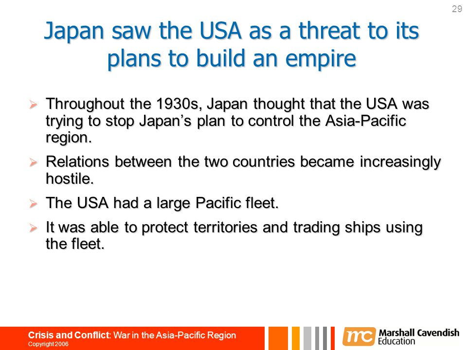 29 Crisis and Conflict: War in the Asia-Pacific Region Copyright 2006 Japan saw the USA as a threat to its plans to build an empire  Throughout the 1