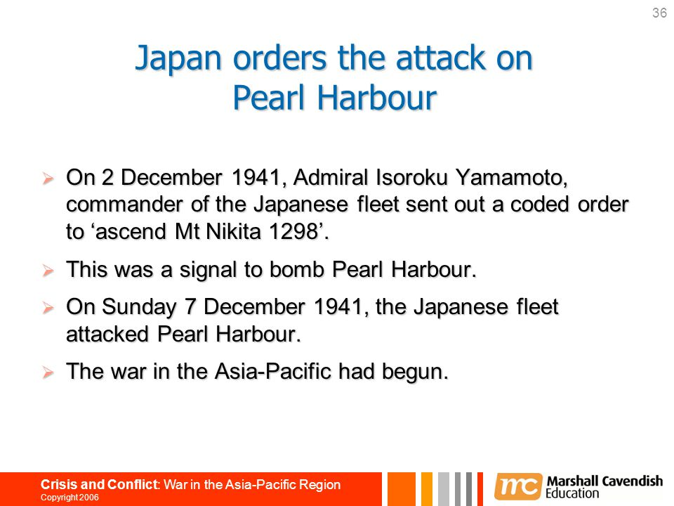 36 Crisis and Conflict: War in the Asia-Pacific Region Copyright 2006 Japan orders the attack on Pearl Harbour  On 2 December 1941, Admiral Isoroku Y