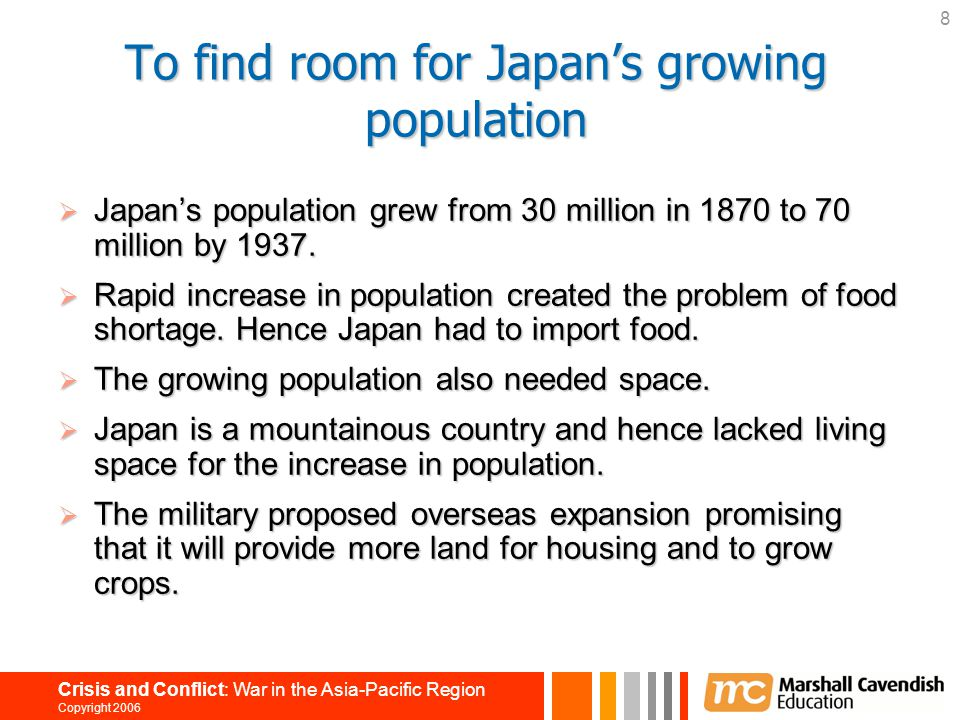8 Crisis and Conflict: War in the Asia-Pacific Region Copyright 2006 To find room for Japan's growing population  Japan's population grew from 30 mil