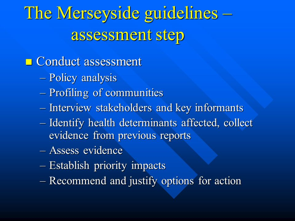 The Merseyside guidelines – assessment step Conduct assessment Conduct assessment –Policy analysis –Profiling of communities –Interview stakeholders and key informants –Identify health determinants affected, collect evidence from previous reports –Assess evidence –Establish priority impacts –Recommend and justify options for action