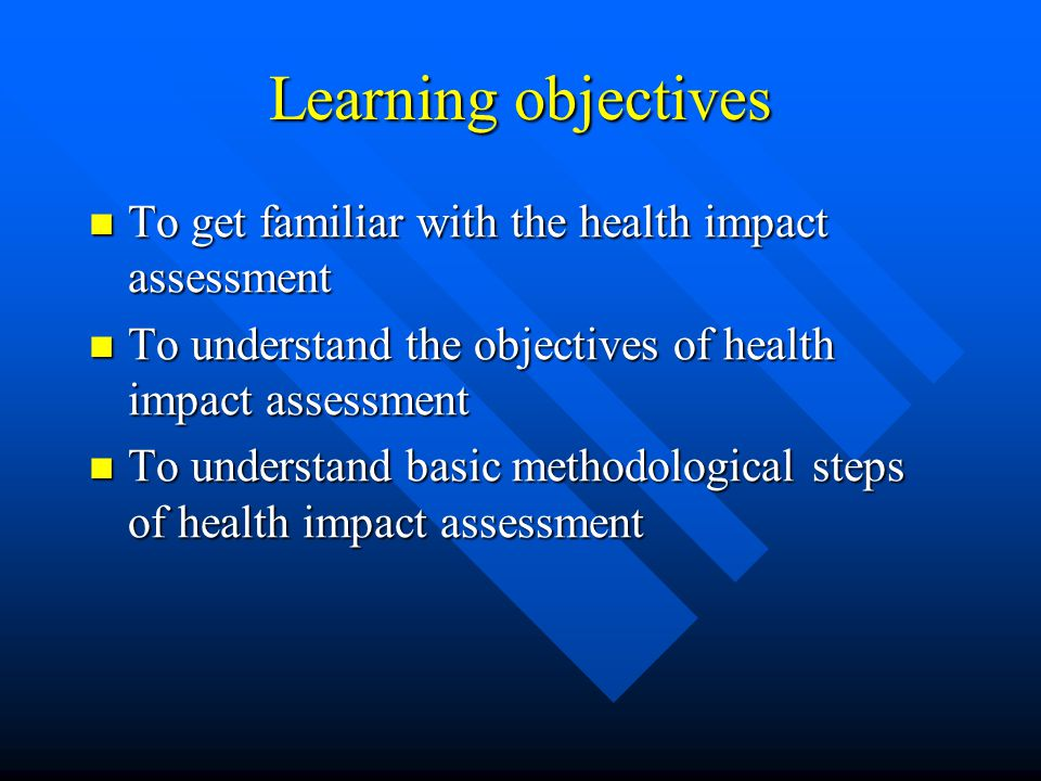 Learning objectives To get familiar with the health impact assessment To get familiar with the health impact assessment To understand the objectives of health impact assessment To understand the objectives of health impact assessment To understand basic methodological steps of health impact assessment To understand basic methodological steps of health impact assessment