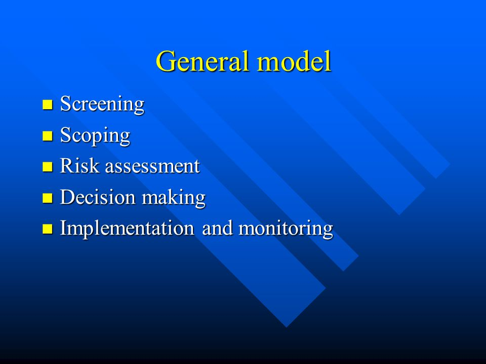 General model Screening Screening Scoping Scoping Risk assessment Risk assessment Decision making Decision making Implementation and monitoring Implem