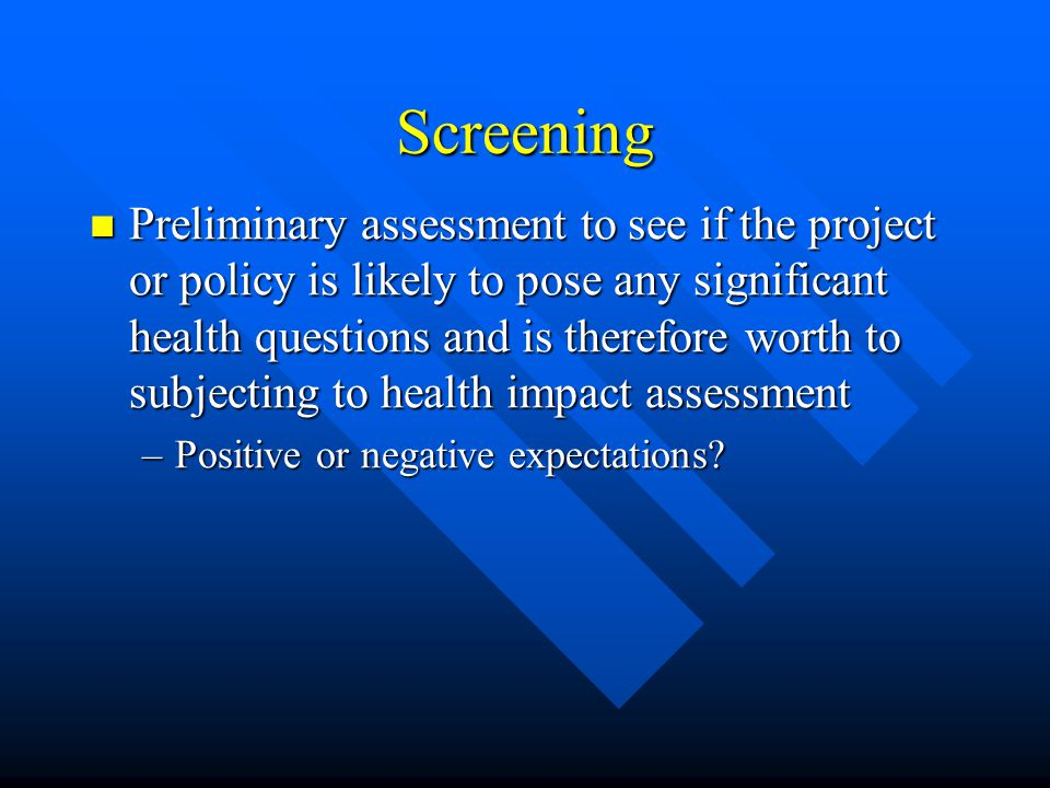 Screening Preliminary assessment to see if the project or policy is likely to pose any significant health questions and is therefore worth to subjecting to health impact assessment Preliminary assessment to see if the project or policy is likely to pose any significant health questions and is therefore worth to subjecting to health impact assessment –Positive or negative expectations