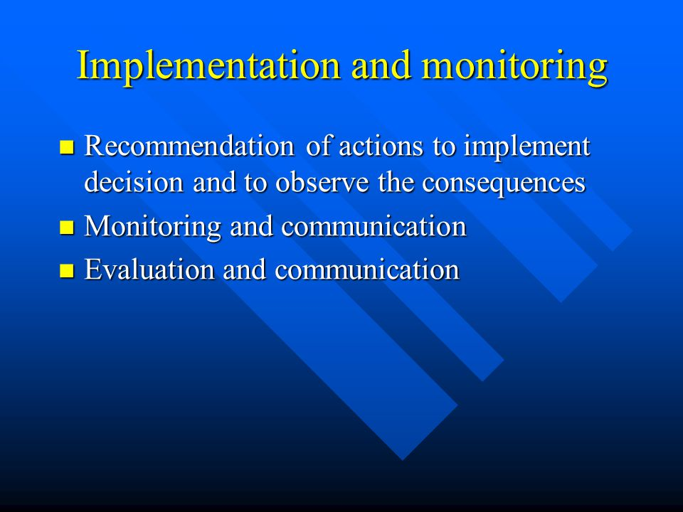 Implementation and monitoring Recommendation of actions to implement decision and to observe the consequences Recommendation of actions to implement decision and to observe the consequences Monitoring and communication Monitoring and communication Evaluation and communication Evaluation and communication
